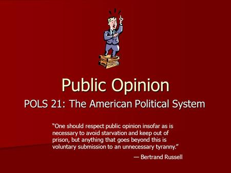 "Public Opinion POLS 21: The American Political System ""One should respect public opinion insofar as is necessary to avoid starvation and keep out of prison,"