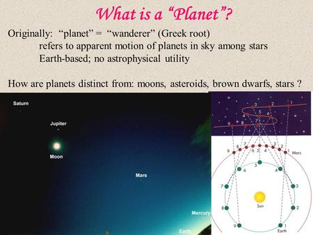 "What is a ""Planet""? Originally: ""planet"" = ""wanderer"" (Greek root) refers to apparent motion of planets in sky among stars Earth-based; no astrophysical."