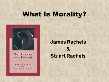 What Is Morality? James Rachels & Stuart Rachels.
