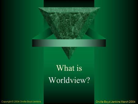 What is Worldview? Orville Boyd Jenkins March 2004 Copyright © 2004 Orville Boyd Jenkins.