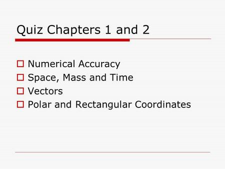 Quiz Chapters 1 and 2  Numerical Accuracy  Space, Mass and Time  Vectors  Polar and Rectangular Coordinates.