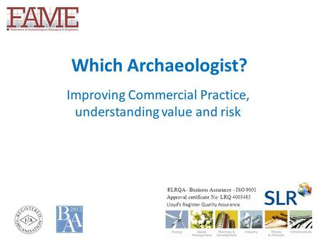 Which Archaeologist? Improving Commercial Practice, understanding value and risk ®LRQA - Business Assurance - ISO 9001 Approval certificate No: LRQ 4003485.