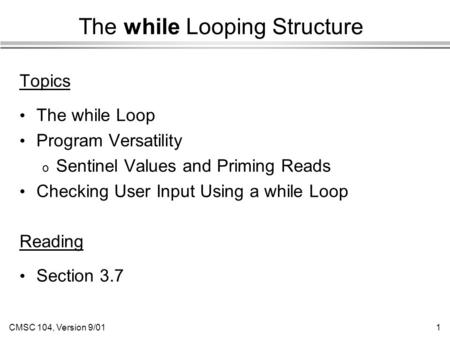 CMSC 104, Version 9/011 The while Looping Structure Topics The while Loop Program Versatility o Sentinel Values and Priming Reads Checking User Input Using.