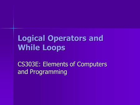 Logical Operators and While Loops CS303E: Elements of Computers and Programming.