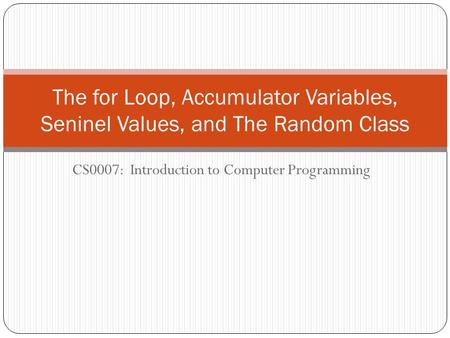 CS0007: Introduction to Computer Programming The for Loop, Accumulator Variables, Seninel Values, and The Random Class.