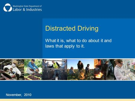 Distracted Driving What it is, what to do about it and laws that apply to it. November, 2010.