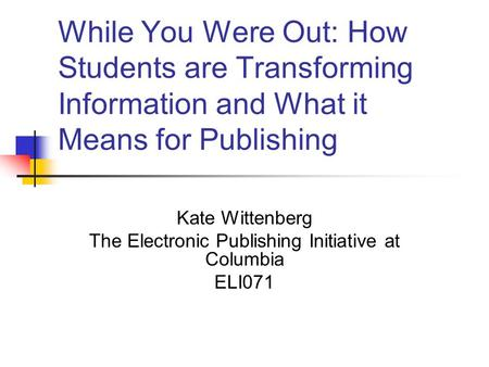 While You Were Out: How Students are Transforming Information and What it Means for Publishing Kate Wittenberg The Electronic Publishing Initiative at.