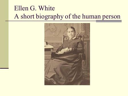 Ellen G. White A short biography of the human person.