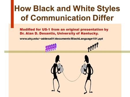 How Black and White Styles of Communication Differ Modified for US-1 from an original presentation by Dr. Alan D. Desantis, University of Kentucky. www.uky.edu/~addesa01/documents/BlackLanguage101.ppt.