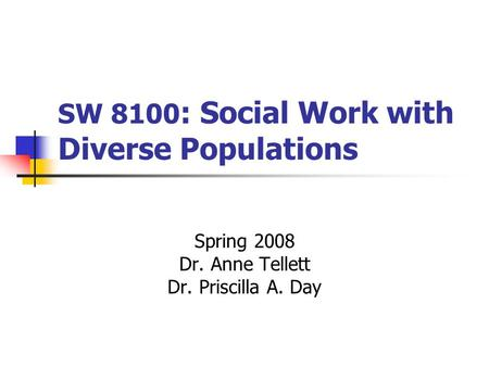 SW 8100 : Social Work with Diverse Populations Spring 2008 Dr. Anne Tellett Dr. Priscilla A. Day.