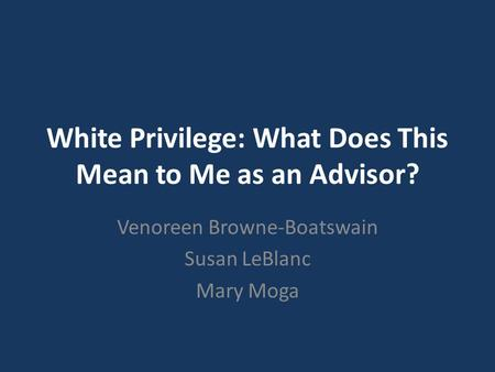 White Privilege: What Does This Mean to Me as an Advisor? Venoreen Browne-Boatswain Susan LeBlanc Mary Moga.