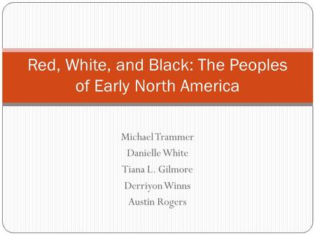 Michael Trammer Danielle White Tiana L. Gilmore Derriyon Winns Austin Rogers Red, White, and Black: The Peoples of Early North America.