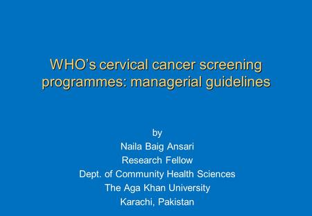WHO's cervical cancer screening programmes: managerial guidelines by Naila Baig Ansari Research Fellow Dept. of Community Health Sciences The Aga Khan.