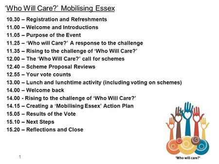 'Who Will Care?' Mobilising Essex 1 10.30 – Registration and Refreshments 11.00 – Welcome and Introductions 11.05 – Purpose of the Event 11.25 – 'Who will.