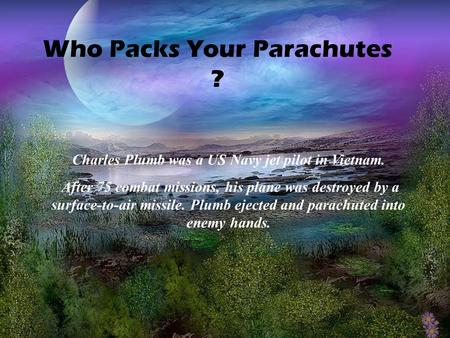 Who Packs Your Parachutes ? Charles Plumb was a US Navy jet pilot in Vietnam. After 75 combat missions, his plane was destroyed by a surface-to-air missile.