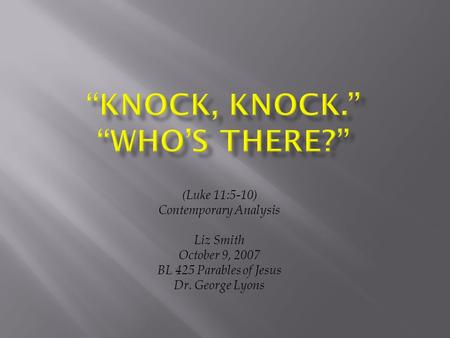 (Luke 11:5-10) Contemporary Analysis Liz Smith October 9, 2007 BL 425 Parables of Jesus Dr. George Lyons.