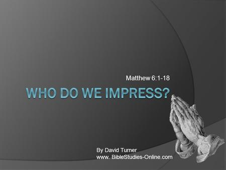 Matthew 6:1-18 By David Turner www. BibleStudies-Online.com.
