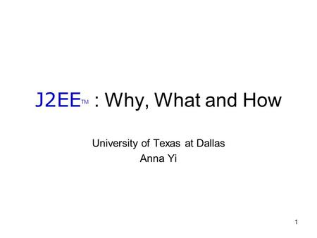 1 J2EE TM : Why, What and How University of Texas at Dallas Anna Yi.