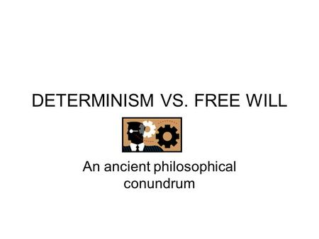 DETERMINISM VS. FREE WILL An ancient philosophical conundrum.