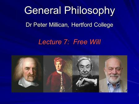 General Philosophy Dr Peter Millican, Hertford College Lecture 7: Free Will.