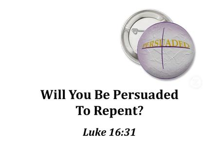 Will You Be Persuaded To Repent? Luke 16:31. Torment and Tragedy Opportunities lost Sin brings eternal agony Wicked man who will be forever miserable.