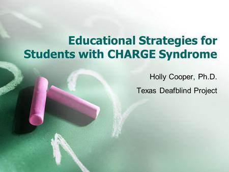 Educational Strategies for Students with CHARGE Syndrome Holly Cooper, Ph.D. Texas Deafblind Project.