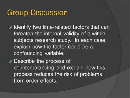 Group Discussion Identify two time-related factors that can threaten the internal validity of a within-subjects research study.  In each case, explain.
