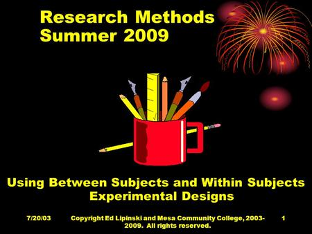 7/20/03Copyright Ed Lipinski and Mesa Community College, 2003- 2009. All rights reserved. 1 Research Methods Summer 2009 Using Between Subjects and Within.