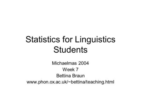 Statistics for Linguistics Students Michaelmas 2004 Week 7 Bettina Braun www.phon.ox.ac.uk/~bettina/teaching.html.