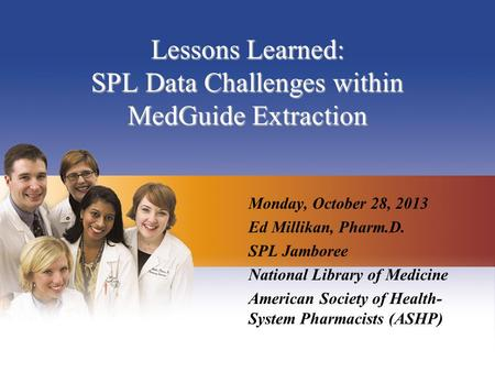 Lessons Learned: SPL Data Challenges within MedGuide Extraction Monday, October 28, 2013 Ed Millikan, Pharm.D. SPL Jamboree National Library of Medicine.