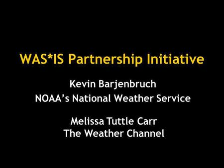 WAS*IS Partnership Initiative Kevin Barjenbruch NOAA's National Weather Service Melissa Tuttle Carr The Weather Channel.