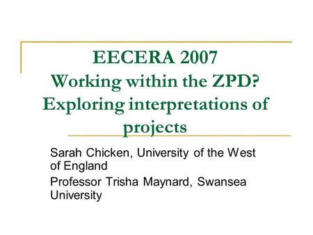 EECERA 2007 Working within the ZPD? Exploring interpretations of projects Sarah Chicken, University of the West of England Professor Trisha Maynard, Swansea.