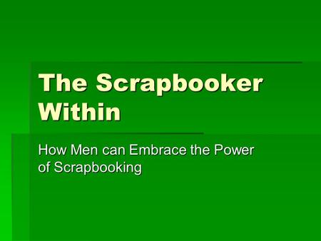 The Scrapbooker Within How Men can Embrace the Power of Scrapbooking.
