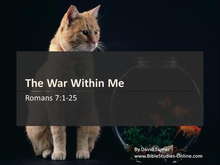 The War Within Me Romans 7:1-25 By David Turner www.BibleStudies-Online.com.