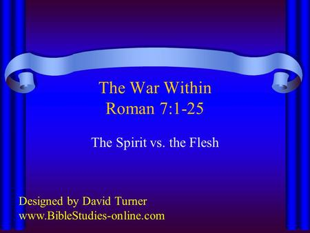 The War Within Roman 7:1-25 The Spirit vs. the Flesh Designed by David Turner www.BibleStudies-online.com.