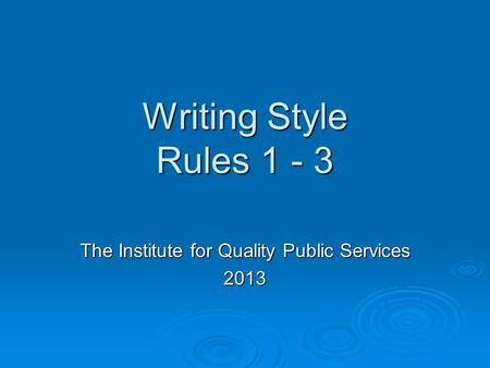 Writing Style Rules 1 - 3 The Institute for Quality Public Services 2013.