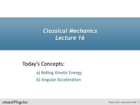 Classical Mechanics Lecture 16 Today's Concepts: a) Rolling Kinetic Energy b) Angular Acceleration Physics 211 Lecture 16, Slide 1.