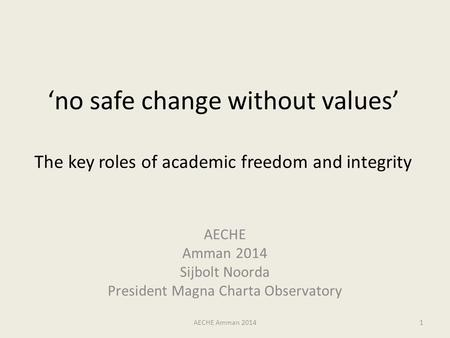 'no safe change without values' The key roles of academic freedom and integrity AECHE Amman 2014 Sijbolt Noorda President Magna Charta Observatory AECHE.