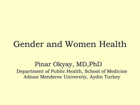 Gender and Women Health Pinar Okyay, MD,PhD Department of Public Health, School of Medicine Adnan Menderes University, Aydin Turkey.