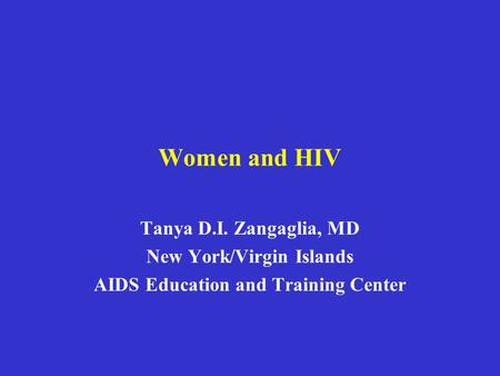 Women and HIV Tanya D.I. Zangaglia, MD New York/Virgin Islands AIDS Education and Training Center.