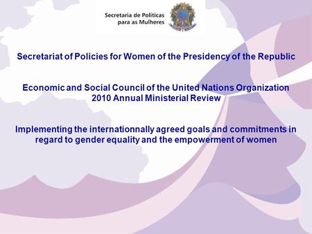 Secretariat of Policies for Women of the Presidency of the Republic Economic and Social Council of the United Nations Organization 2010 Annual Ministerial.