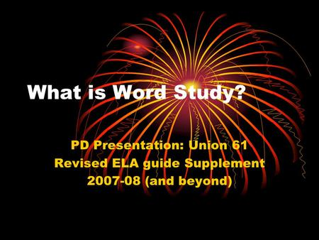 What is Word Study? PD Presentation: Union 61 Revised ELA guide Supplement 2007-08 (and beyond)
