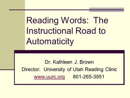 Reading Words: The Instructional Road to Automaticity Dr. Kathleen J. Brown Director: University of Utah Reading Clinic www.uurc.orgwww.uurc.org801-265-3951.