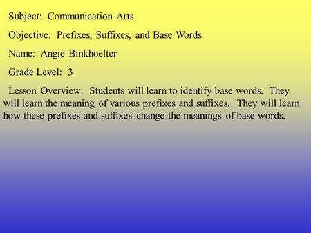 Subject: Communication Arts Objective: Prefixes, Suffixes, and Base Words Name: Angie Binkhoelter Grade Level: 3 Lesson Overview: Students will learn.