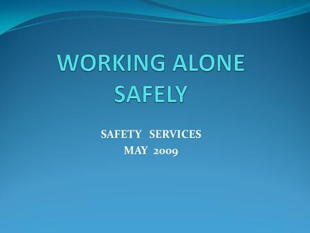 WORKING ALONE SAFELY SAFETY SERVICES MAY 2009.
