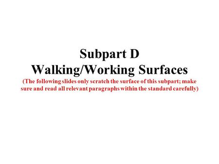 Subpart D Walking/Working Surfaces (The following slides only scratch the surface of this subpart; make sure and read all relevant paragraphs within the.