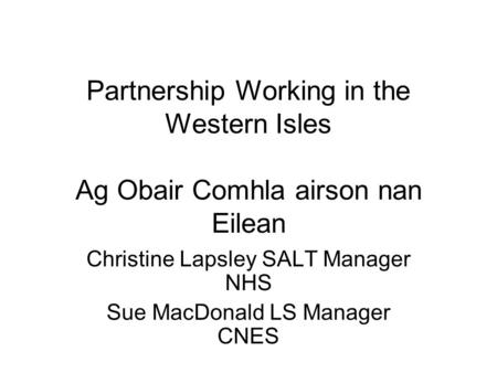 Partnership Working in the Western Isles Ag Obair Comhla airson nan Eilean Christine Lapsley SALT Manager NHS Sue MacDonald LS Manager CNES.