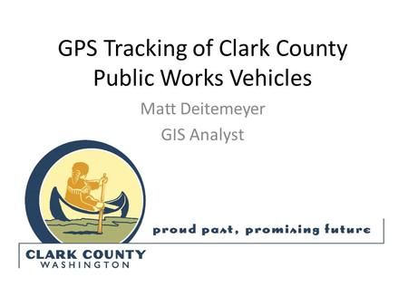 GPS Tracking of Clark County Public Works Vehicles Matt Deitemeyer GIS Analyst.