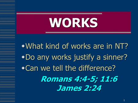 1 WORKS  What kind of works are in NT?  Do any works justify a sinner?  Can we tell the difference? Romans 4:4-5; 11:6 James 2:24.