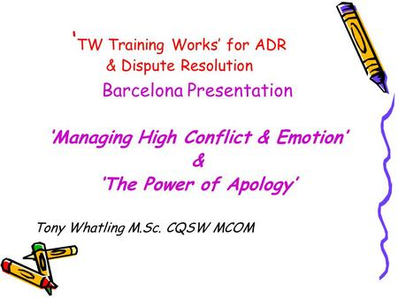 ' TW Training Works' for ADR & Dispute Resolution Barcelona Presentation 'Managing High Conflict & Emotion' & 'The Power of Apology' Tony Whatling M.Sc.